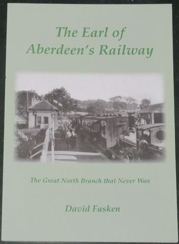 The Earl of Aberdeen's Railway - The Great North Branch that Never Was, by David Fasken